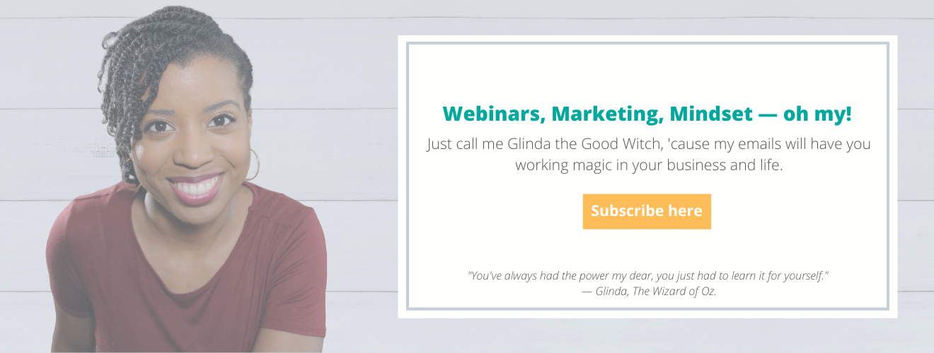 Webinars, Marketing, Mindset — oh my! Just call me Glinda the Good Witch, 'cause my weekly tips will have you ready to work some magic in your business and life. Click here to subscribe!